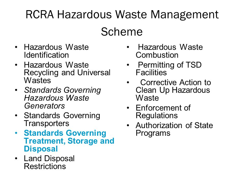 RCRA Hazardous Waste Management Scheme Hazardous Waste Identification Hazardous Waste Recycling and Universal Wastes Standards Governing Hazardous Waste Generators Standards Governing Transporters Standards Governing Treatment, Storage and Disposal Land Disposal Restrictions Hazardous Waste Combustion Permitting of TSD Facilities Corrective Action to Clean Up Hazardous Waste Enforcement of Regulations Authorization of State Programs