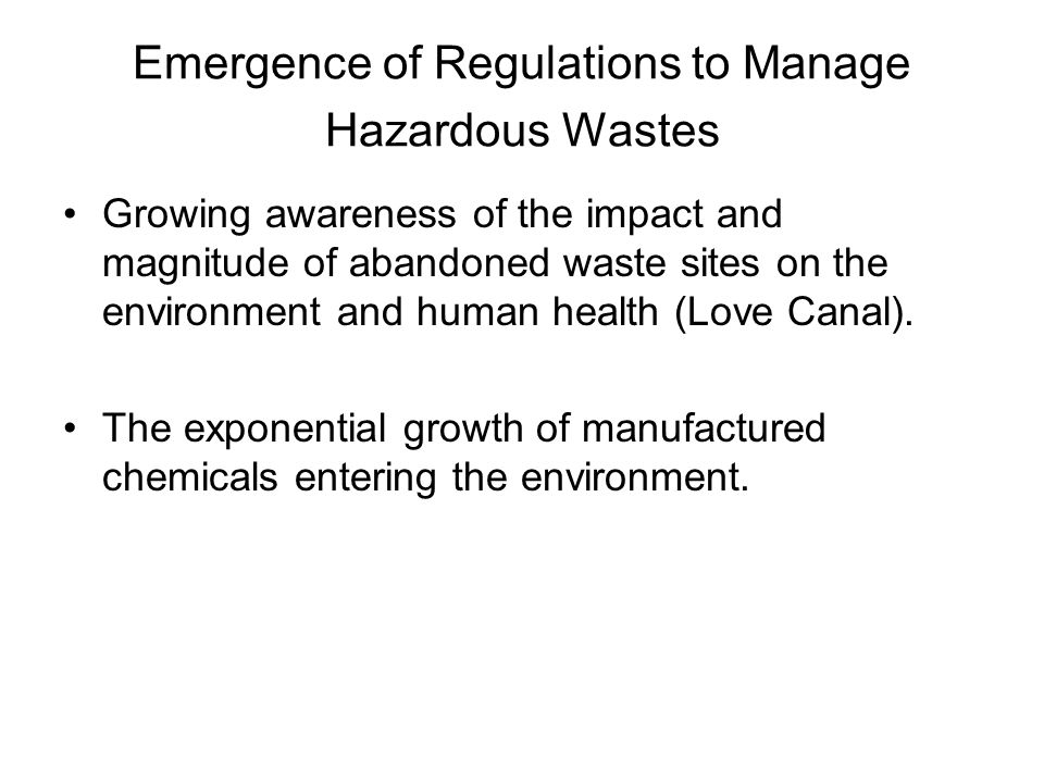 Emergence of Regulations to Manage Hazardous Wastes Growing awareness of the impact and magnitude of abandoned waste sites on the environment and human health (Love Canal).