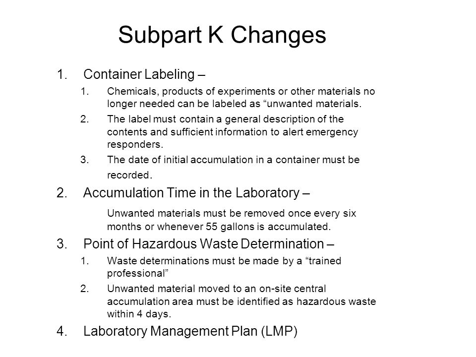 Subpart K Changes 1.Container Labeling – 1.Chemicals, products of experiments or other materials no longer needed can be labeled as unwanted materials.