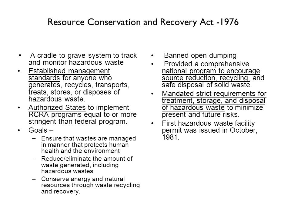 Resource Conservation and Recovery Act -1976 A cradle-to-grave system to track and monitor hazardous waste Established management standards for anyone who generates, recycles, transports, treats, stores, or disposes of hazardous waste.