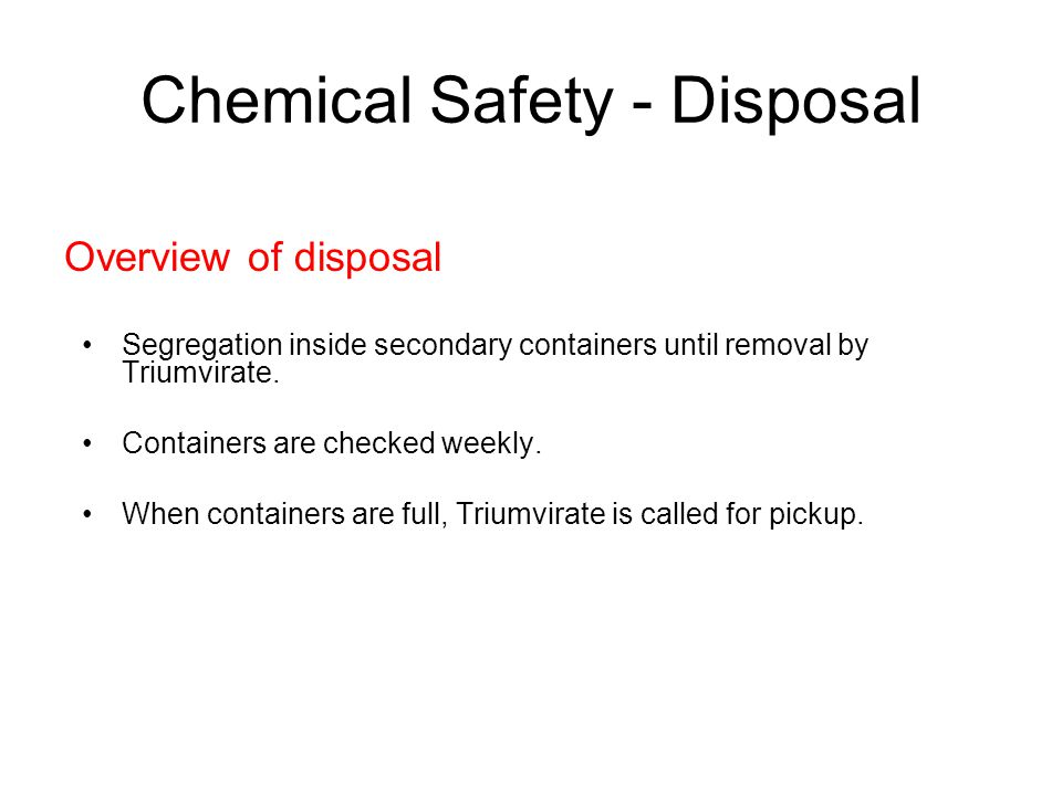 Chemical Safety - Disposal Overview of disposal Segregation inside secondary containers until removal by Triumvirate. Containers are checked weekly. W