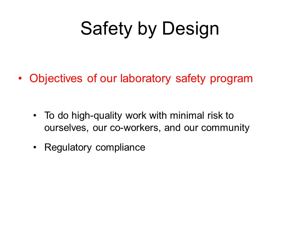Safety by Design Objectives of our laboratory safety program To do high-quality work with minimal risk to ourselves, our co-workers, and our community Regulatory compliance