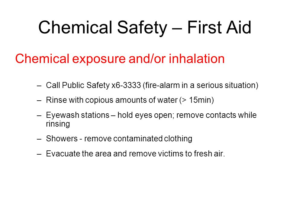 Chemical Safety – First Aid Chemical exposure and/or inhalation –Call Public Safety x6-3333 (fire-alarm in a serious situation) –Rinse with copious amounts of water (> 15min) –Eyewash stations – hold eyes open; remove contacts while rinsing –Showers - remove contaminated clothing –Evacuate the area and remove victims to fresh air.
