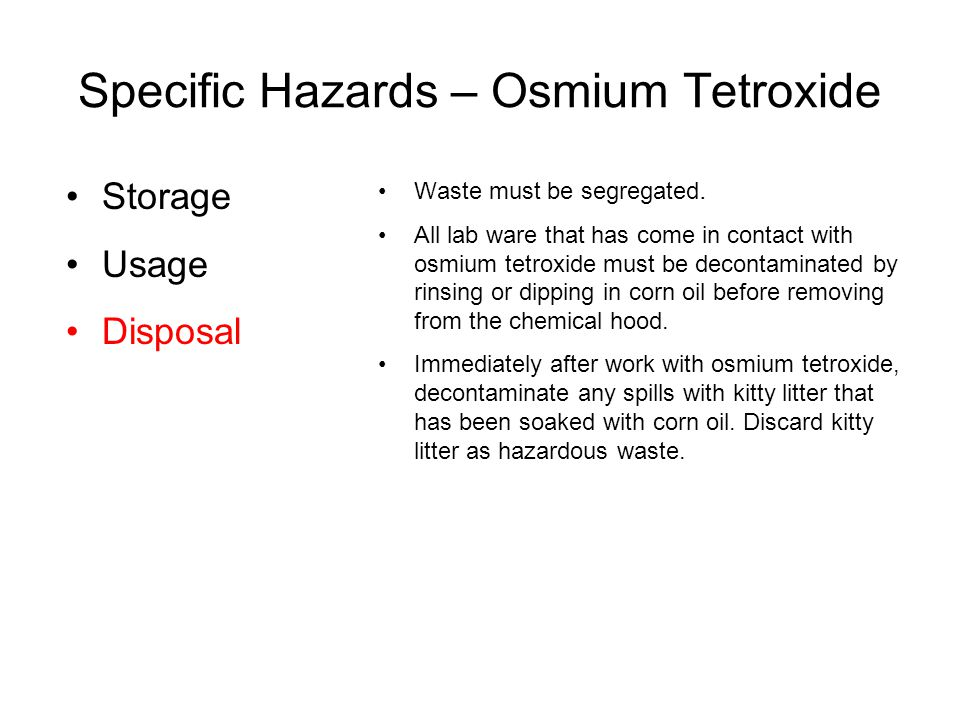 Specific Hazards – Osmium Tetroxide Waste must be segregated. All lab ware that has come in contact with osmium tetroxide must be decontaminated by ri