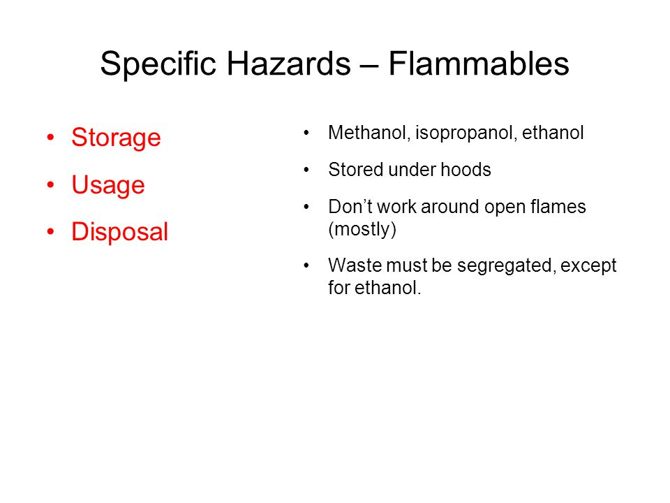 Specific Hazards – Flammables Methanol, isopropanol, ethanol Stored under hoods Don't work around open flames (mostly) Waste must be segregated, except for ethanol.