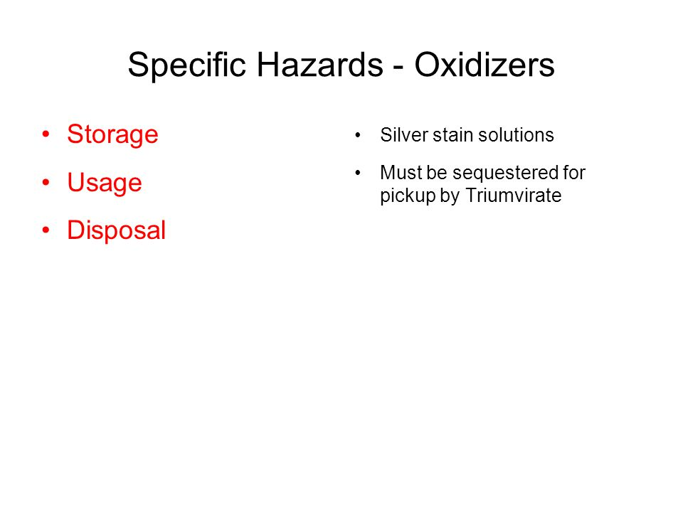 Specific Hazards - Oxidizers Silver stain solutions Must be sequestered for pickup by Triumvirate Storage Usage Disposal