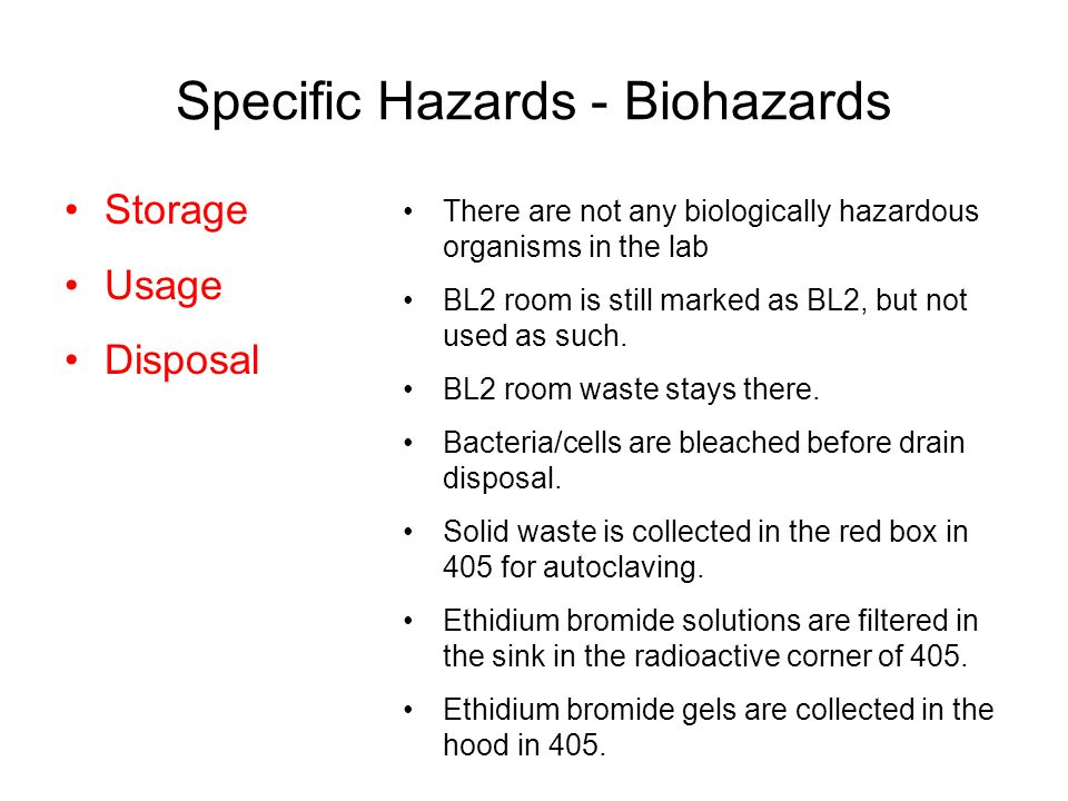 Specific Hazards - Biohazards Storage Usage Disposal There are not any biologically hazardous organisms in the lab BL2 room is still marked as BL2, but not used as such.