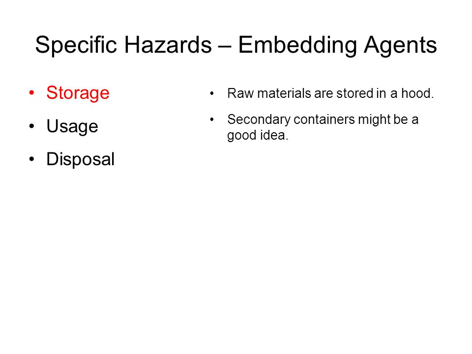 Specific Hazards – Embedding Agents Storage Usage Disposal Raw materials are stored in a hood. Secondary containers might be a good idea.