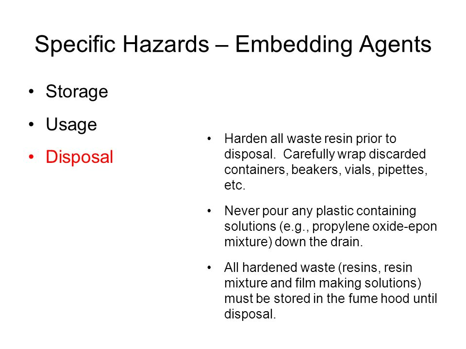 Specific Hazards – Embedding Agents Storage Usage Disposal Harden all waste resin prior to disposal. Carefully wrap discarded containers, beakers, via