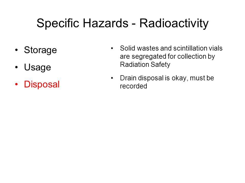 Specific Hazards - Radioactivity Solid wastes and scintillation vials are segregated for collection by Radiation Safety Drain disposal is okay, must be recorded Storage Usage Disposal