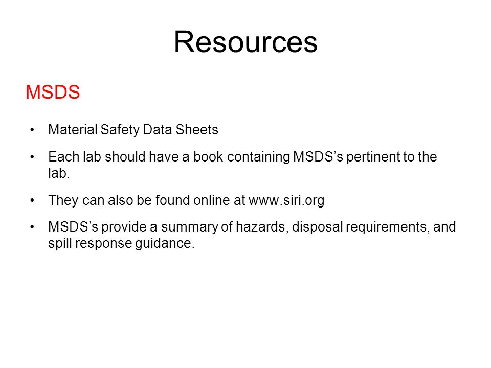 Material Safety Data Sheets Each lab should have a book containing MSDS's pertinent to the lab. They can also be found online at www.siri.org MSDS's p