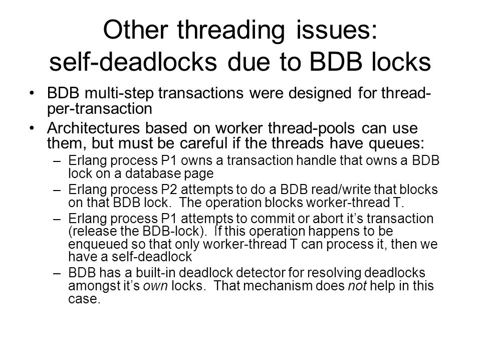 Other threading issues: self-deadlocks due to BDB locks BDB multi-step transactions were designed for thread- per-transaction Architectures based on worker thread-pools can use them, but must be careful if the threads have queues: –Erlang process P1 owns a transaction handle that owns a BDB lock on a database page –Erlang process P2 attempts to do a BDB read/write that blocks on that BDB lock.