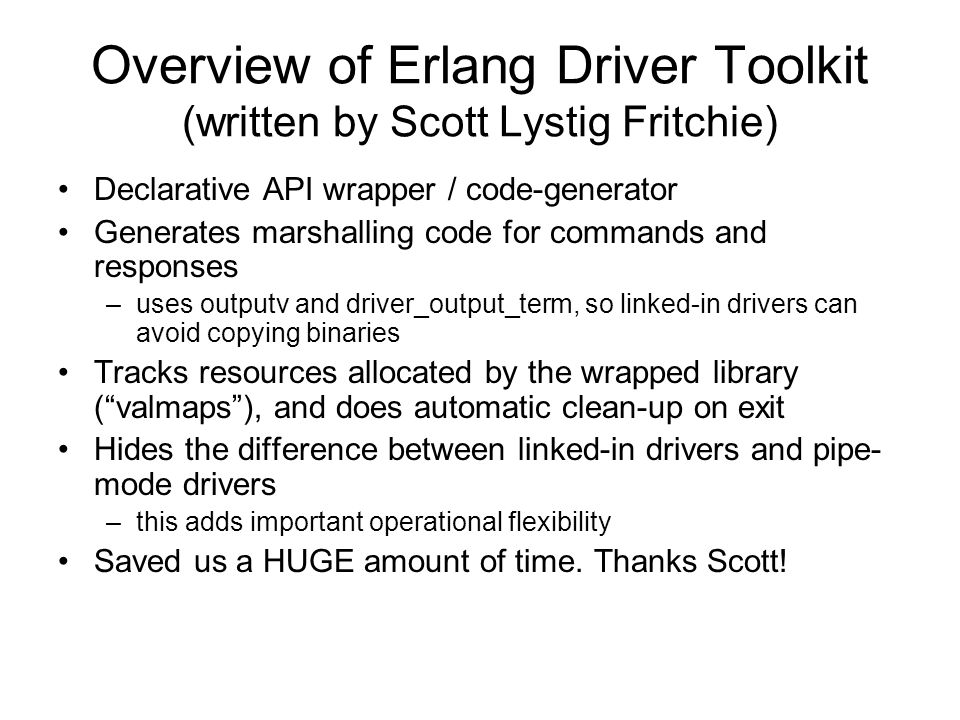 Overview of Erlang Driver Toolkit (written by Scott Lystig Fritchie) Declarative API wrapper / code-generator Generates marshalling code for commands and responses –uses outputv and driver_output_term, so linked-in drivers can avoid copying binaries Tracks resources allocated by the wrapped library ( valmaps ), and does automatic clean-up on exit Hides the difference between linked-in drivers and pipe- mode drivers –this adds important operational flexibility Saved us a HUGE amount of time.