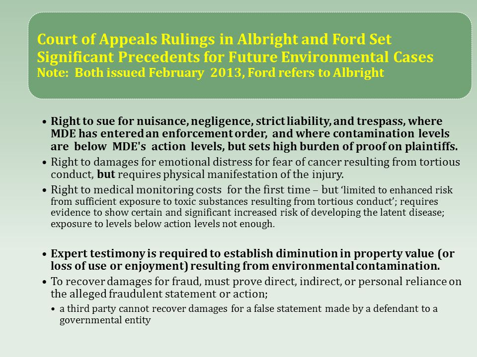 Court of Appeals Rulings in Albright and Ford Set Significant Precedents for Future Environmental Cases Note: Both issued February 2013, Ford refers to Albright Right to sue for nuisance, negligence, strict liability, and trespass, where MDE has entered an enforcement order, and where contamination levels are below MDE s action levels, but sets high burden of proof on plaintiffs.