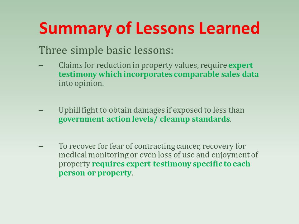 Summary of Lessons Learned Three simple basic lessons: – Claims for reduction in property values, require expert testimony which incorporates comparable sales data into opinion.