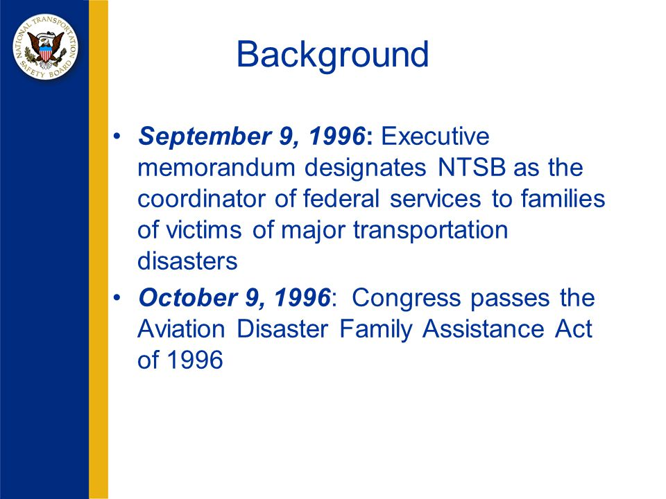Background September 9, 1996: Executive memorandum designates NTSB as the coordinator of federal services to families of victims of major transportation disasters October 9, 1996: Congress passes the Aviation Disaster Family Assistance Act of 1996