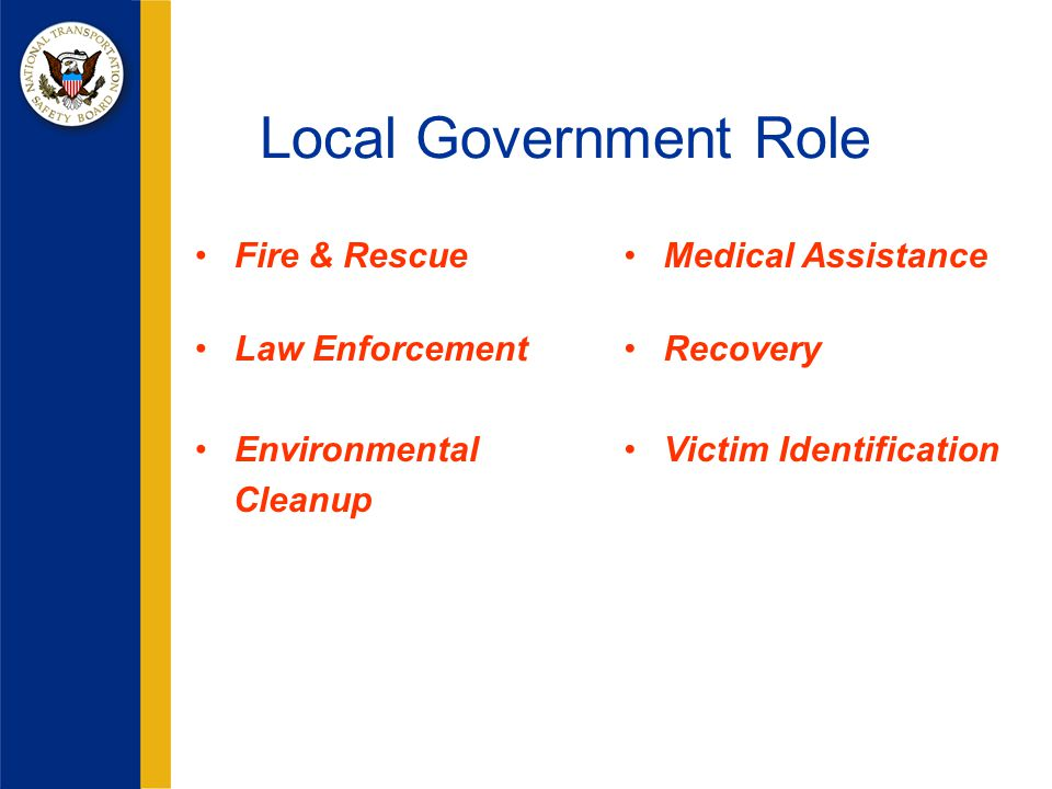 Local Government Role Fire & Rescue Law Enforcement Environmental Cleanup Medical Assistance Recovery Victim Identification