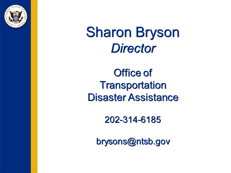 Sharon Bryson Director Office of Transportation Disaster Assistance 202-314-6185 brysons@ntsb.gov