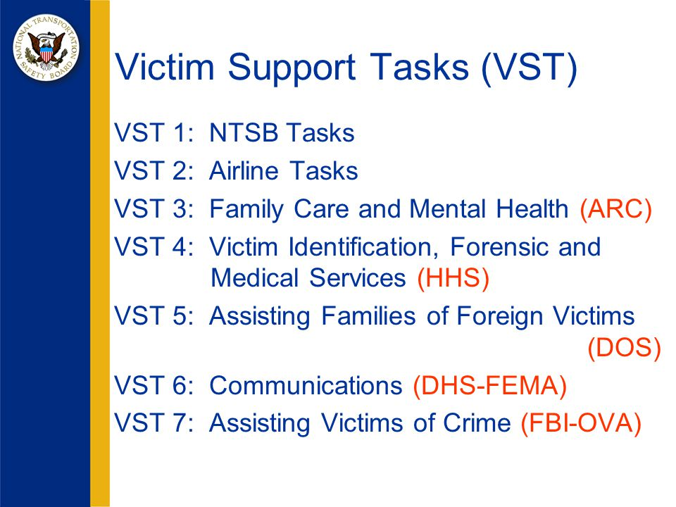 VST 1: NTSB Tasks VST 2: Airline Tasks VST 3: Family Care and Mental Health (ARC) VST 4: Victim Identification, Forensic and Medical Services (HHS) VST 5: Assisting Families of Foreign Victims (DOS) VST 6: Communications (DHS-FEMA) VST 7: Assisting Victims of Crime (FBI-OVA) Victim Support Tasks (VST)