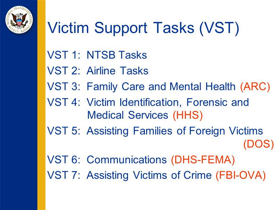 VST 1: NTSB Tasks VST 2: Airline Tasks VST 3: Family Care and Mental Health (ARC) VST 4: Victim Identification, Forensic and Medical Services (HHS) VST 5: Assisting Families of Foreign Victims (DOS) VST 6: Communications (DHS-FEMA) VST 7: Assisting Victims of Crime (FBI-OVA) Victim Support Tasks (VST)
