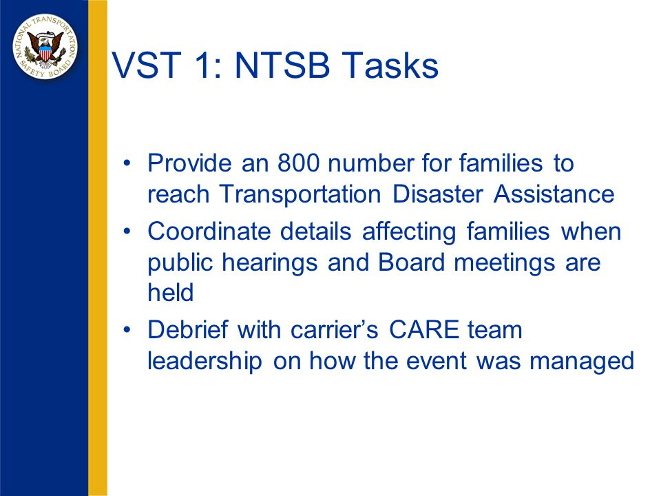 Provide an 800 number for families to reach Transportation Disaster Assistance Coordinate details affecting families when public hearings and Board meetings are held Debrief with carrier's CARE team leadership on how the event was managed VST 1: NTSB Tasks