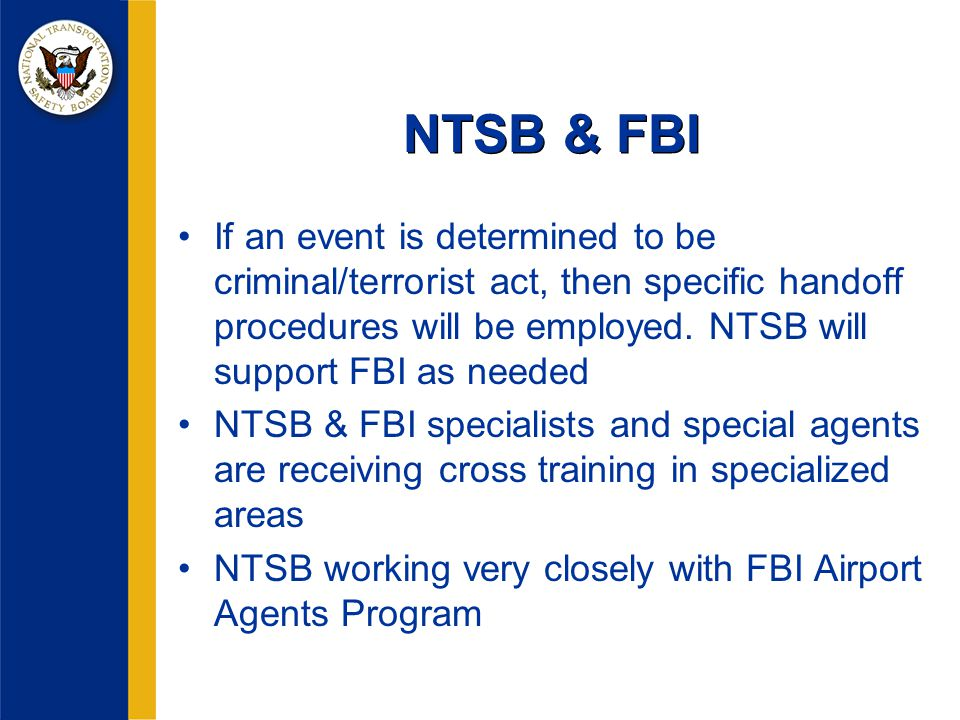 NTSB & FBI If an event is determined to be criminal/terrorist act, then specific handoff procedures will be employed.