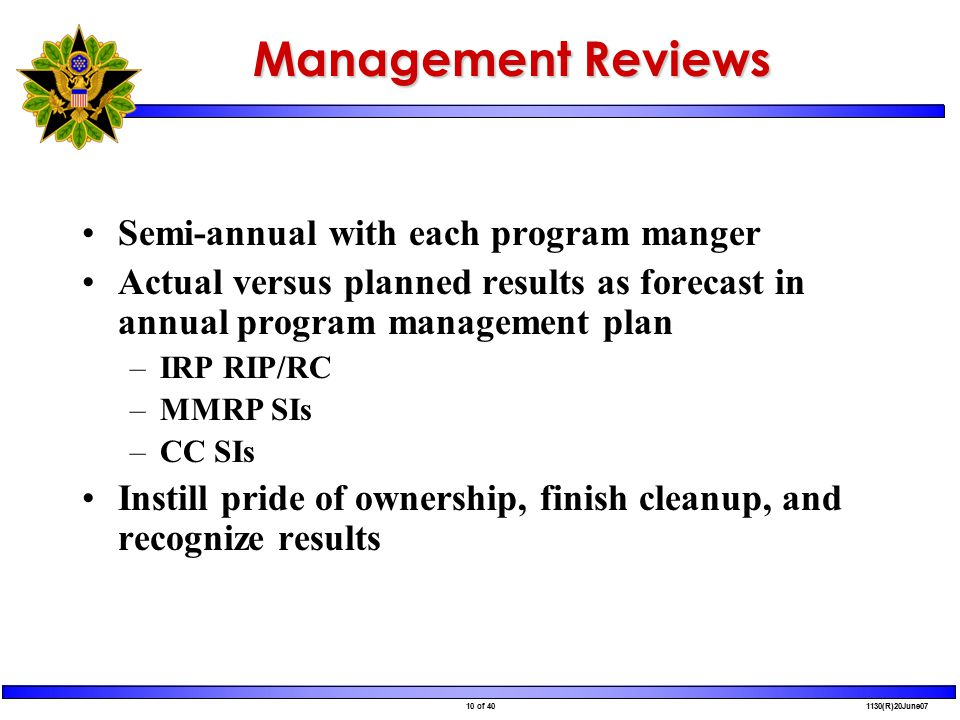 10 of 40 1130(R)20June07 Management Reviews Semi-annual with each program manger Actual versus planned results as forecast in annual program management plan –IRP RIP/RC –MMRP SIs –CC SIs Instill pride of ownership, finish cleanup, and recognize results