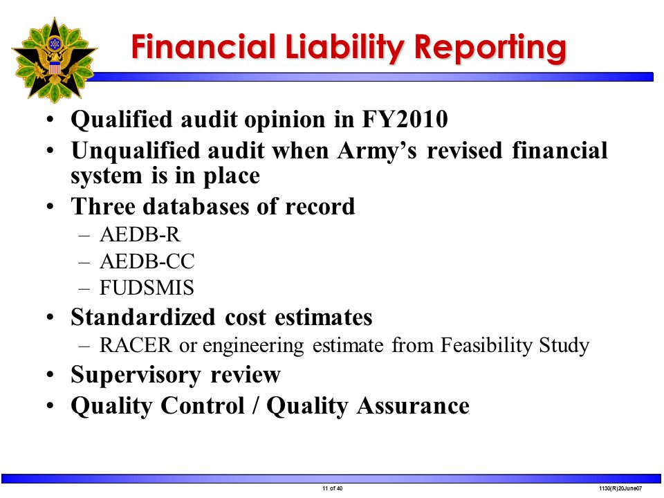 11 of 40 1130(R)20June07 Financial Liability Reporting Qualified audit opinion in FY2010 Unqualified audit when Army's revised financial system is in place Three databases of record –AEDB-R –AEDB-CC –FUDSMIS Standardized cost estimates –RACER or engineering estimate from Feasibility Study Supervisory review Quality Control / Quality Assurance