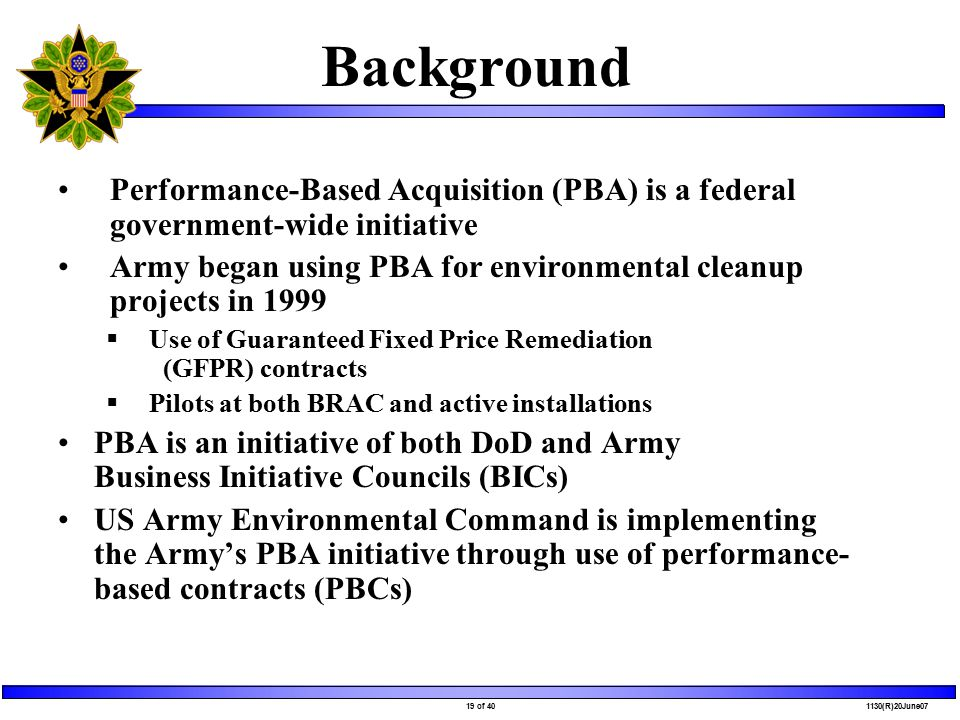 19 of 40 1130(R)20June07 Background Performance-Based Acquisition (PBA) is a federal government-wide initiative Army began using PBA for environmental cleanup projects in 1999  Use of Guaranteed Fixed Price Remediation (GFPR) contracts  Pilots at both BRAC and active installations PBA is an initiative of both DoD and Army Business Initiative Councils (BICs) US Army Environmental Command is implementing the Army's PBA initiative through use of performance- based contracts (PBCs)