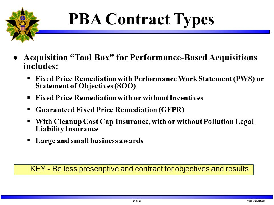 21 of 40 1130(R)20June07 PBA Contract Types Acquisition Tool Box for Performance-Based Acquisitions includes:  Fixed Price Remediation with Performance Work Statement (PWS) or Statement of Objectives (SOO)  Fixed Price Remediation with or without Incentives  Guaranteed Fixed Price Remediation (GFPR)  With Cleanup Cost Cap Insurance, with or without Pollution Legal Liability Insurance  Large and small business awards KEY - Be less prescriptive and contract for objectives and results