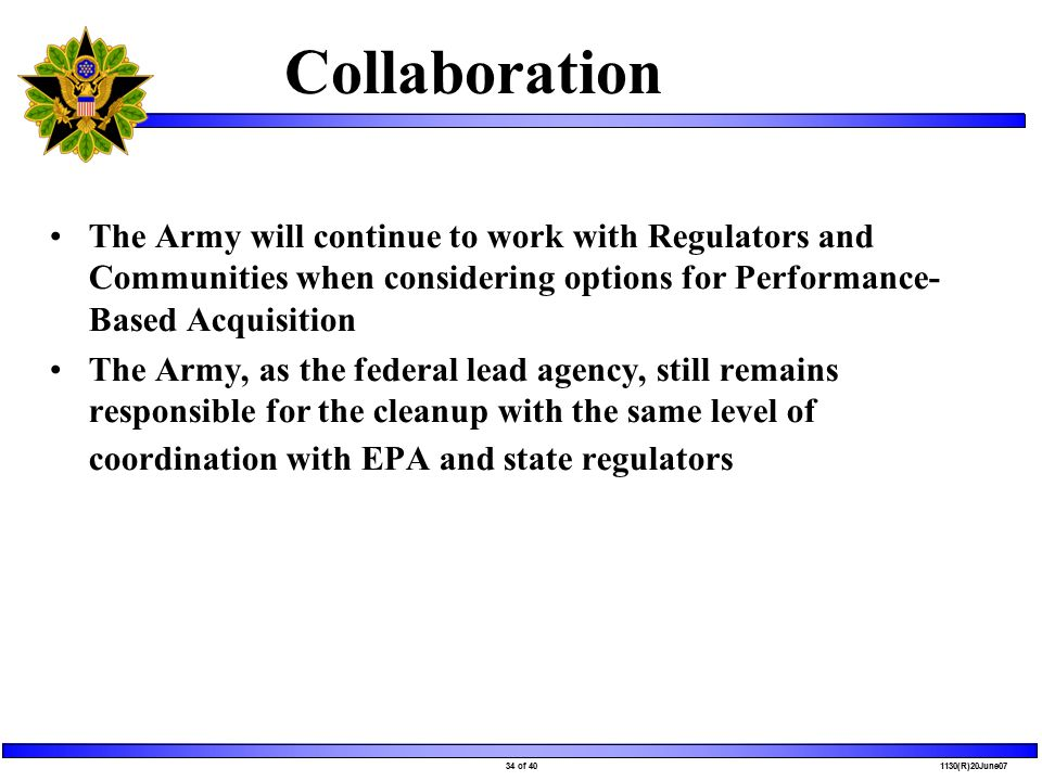 34 of 40 1130(R)20June07 Collaboration The Army will continue to work with Regulators and Communities when considering options for Performance- Based Acquisition The Army, as the federal lead agency, still remains responsible for the cleanup with the same level of coordination with EPA and state regulators