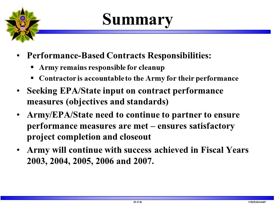 39 of 40 1130(R)20June07 Summary Performance-Based Contracts Responsibilities:  Army remains responsible for cleanup  Contractor is accountable to the Army for their performance Seeking EPA/State input on contract performance measures (objectives and standards) Army/EPA/State need to continue to partner to ensure performance measures are met – ensures satisfactory project completion and closeout Army will continue with success achieved in Fiscal Years 2003, 2004, 2005, 2006 and 2007.