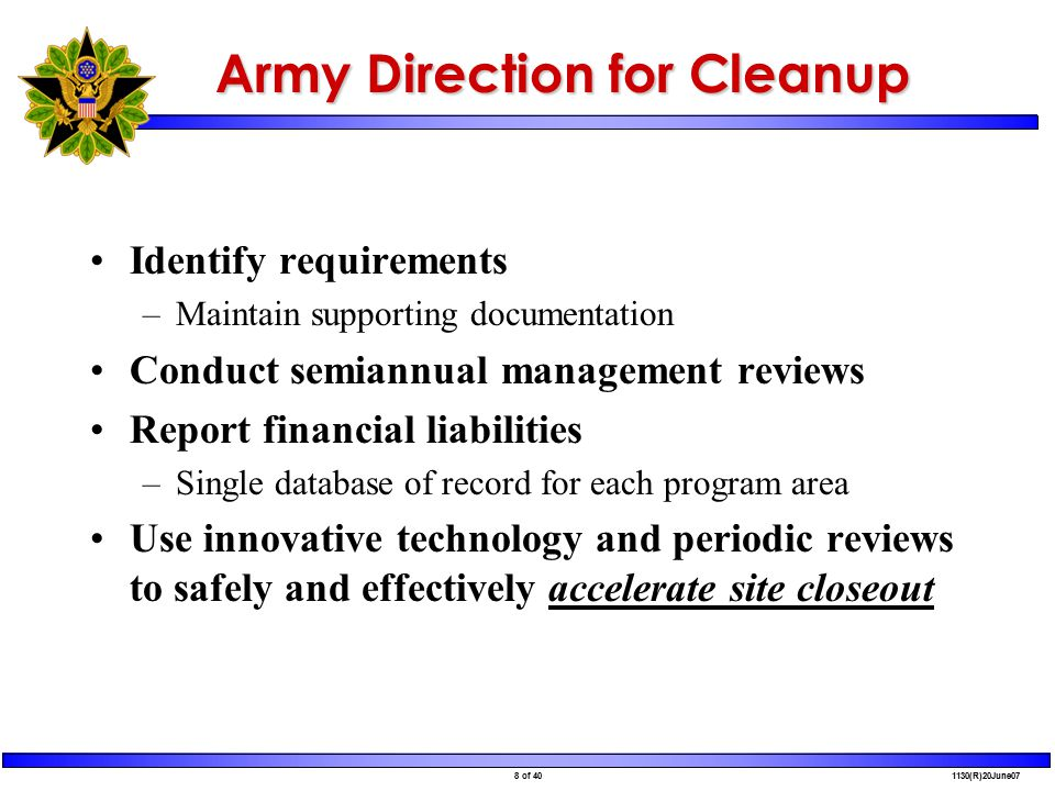 8 of 40 1130(R)20June07 Army Direction for Cleanup Identify requirements –Maintain supporting documentation Conduct semiannual management reviews Report financial liabilities –Single database of record for each program area Use innovative technology and periodic reviews to safely and effectively accelerate site closeout
