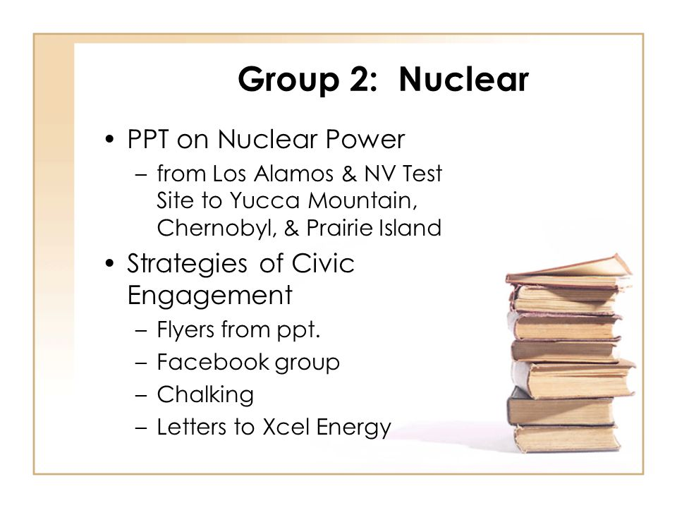 Group 2: Nuclear PPT on Nuclear Power –from Los Alamos & NV Test Site to Yucca Mountain, Chernobyl, & Prairie Island Strategies of Civic Engagement –Flyers from ppt.