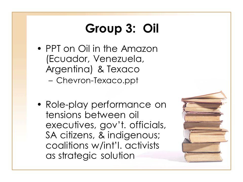 Group 3: Oil PPT on Oil in the Amazon (Ecuador, Venezuela, Argentina) & Texaco –Chevron-Texaco.ppt Role-play performance on tensions between oil executives, gov't.