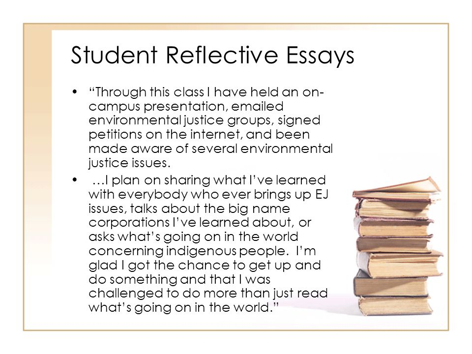 Student Reflective Essays Through this class I have held an on- campus presentation, emailed environmental justice groups, signed petitions on the internet, and been made aware of several environmental justice issues.