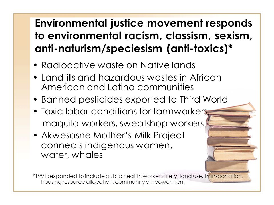 Environmental justice movement responds to environmental racism, classism, sexism, anti-naturism/speciesism (anti-toxics)* Radioactive waste on Native lands Landfills and hazardous wastes in African American and Latino communities Banned pesticides exported to Third World Toxic labor conditions for farmworkers, maquila workers, sweatshop workers Akwesasne Mother's Milk Project connects indigenous women, water, whales *1991: expanded to include public health, worker safety, land use, transportation, housing resource allocation, community empowerment
