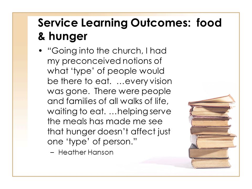 Service Learning Outcomes: food & hunger Going into the church, I had my preconceived notions of what 'type' of people would be there to eat.