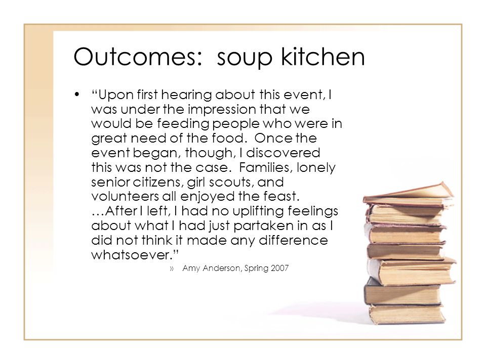 Outcomes: soup kitchen Upon first hearing about this event, I was under the impression that we would be feeding people who were in great need of the food.