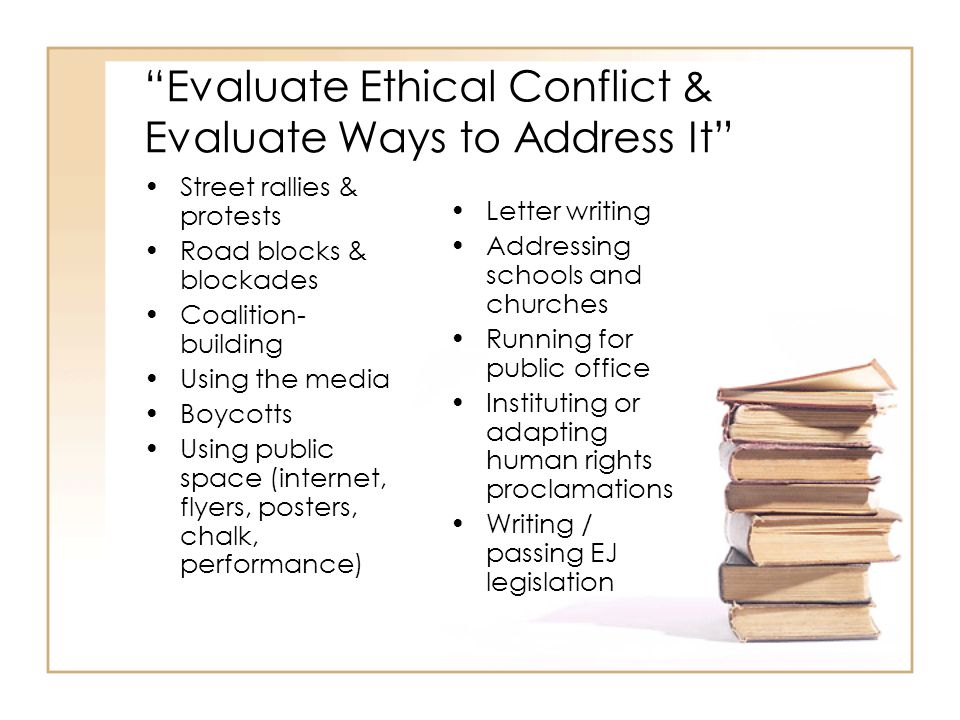 Evaluate Ethical Conflict & Evaluate Ways to Address It Street rallies & protests Road blocks & blockades Coalition- building Using the media Boycotts Using public space (internet, flyers, posters, chalk, performance) Letter writing Addressing schools and churches Running for public office Instituting or adapting human rights proclamations Writing / passing EJ legislation