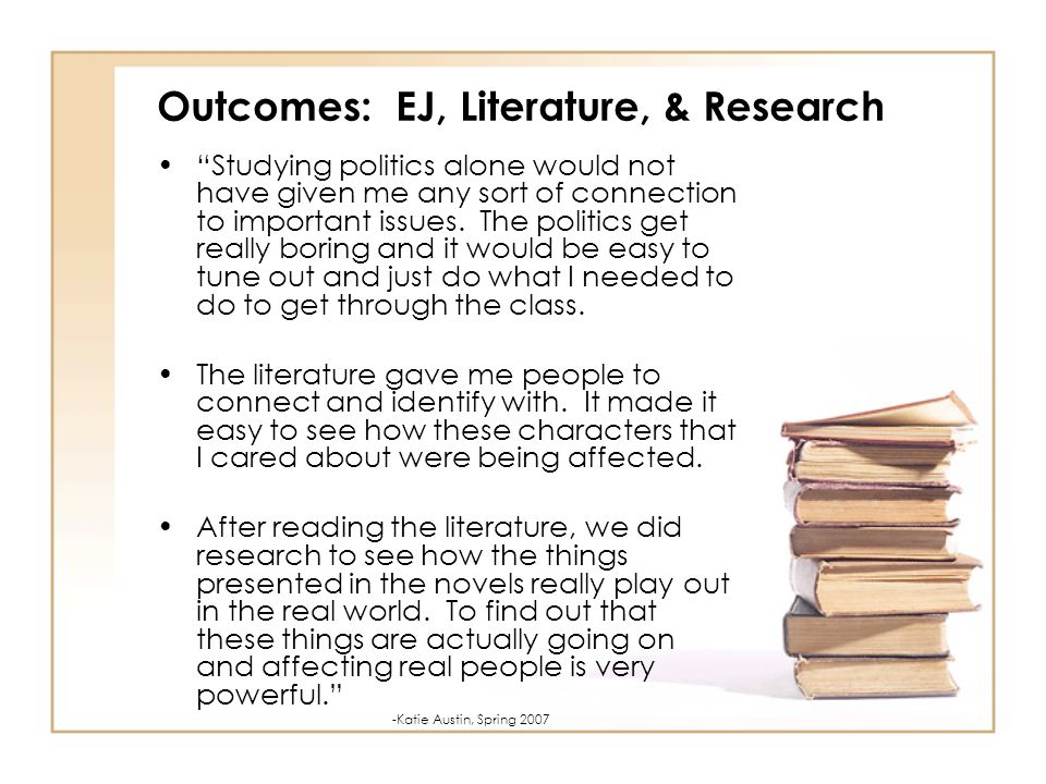 Outcomes: EJ, Literature, & Research Studying politics alone would not have given me any sort of connection to important issues.