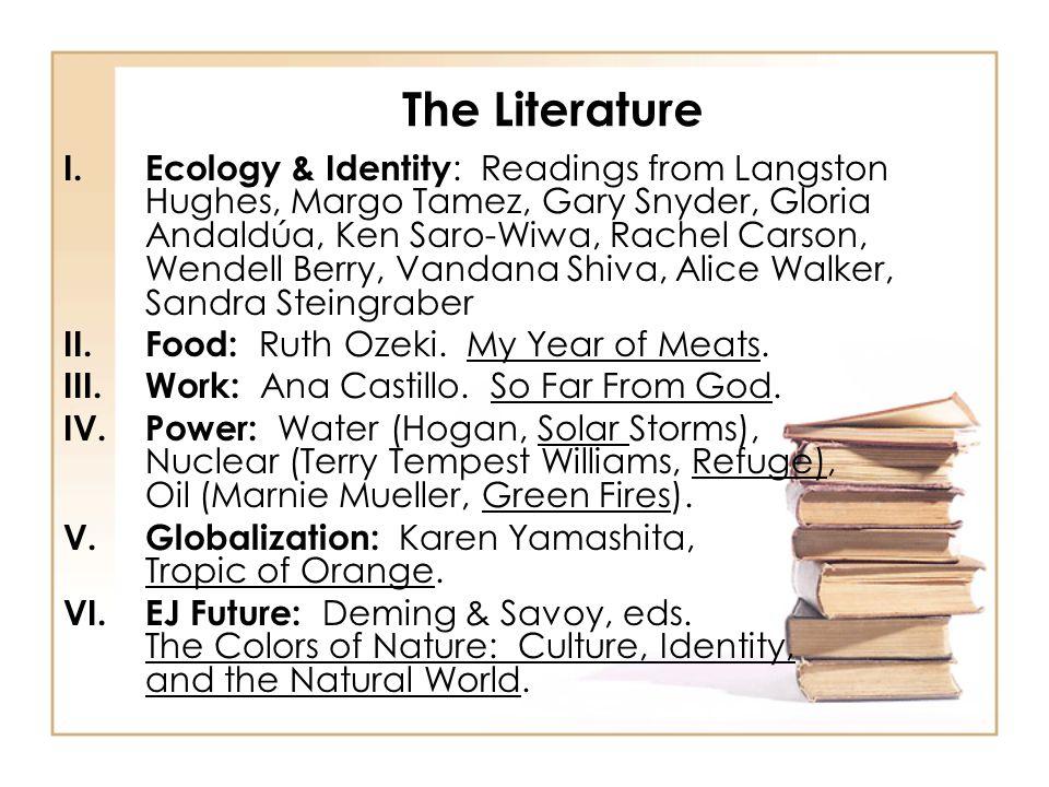 The Literature I.Ecology & Identity : Readings from Langston Hughes, Margo Tamez, Gary Snyder, Gloria Andaldúa, Ken Saro-Wiwa, Rachel Carson, Wendell Berry, Vandana Shiva, Alice Walker, Sandra Steingraber II.Food: Ruth Ozeki.
