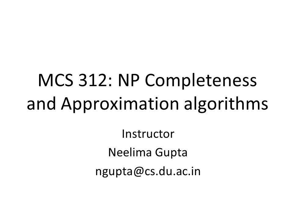 MCS 312: NP Completeness and Approximation algorithms Instructor Neelima Gupta ngupta@cs.du.ac.in