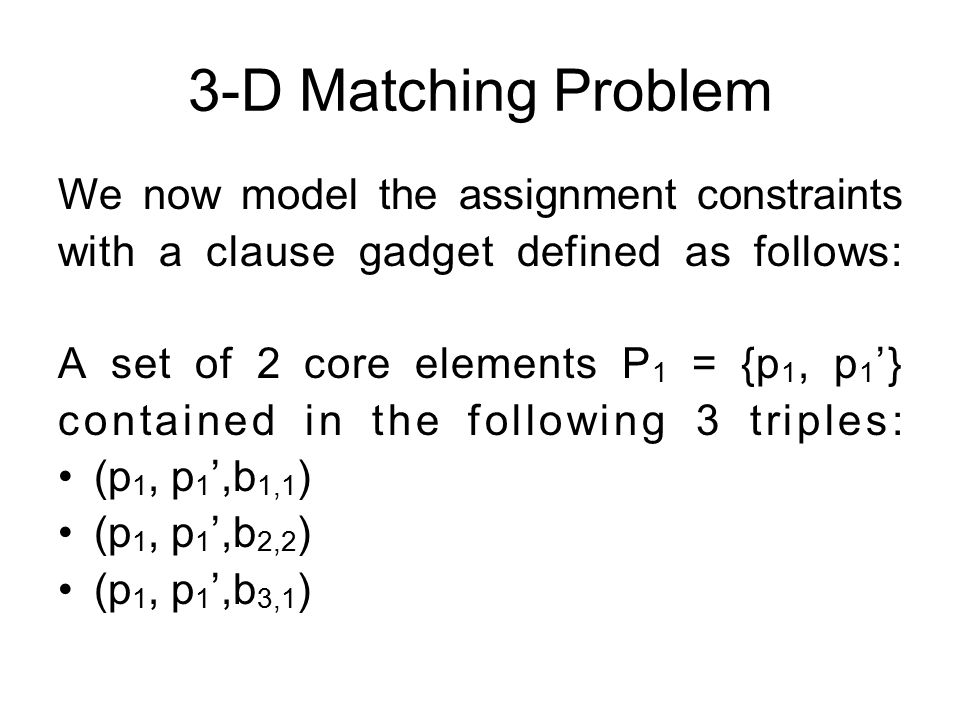 We now model the assignment constraints with a clause gadget defined as follows: A set of 2 core elements P 1 = {p 1, p 1 '} contained in the following 3 triples: (p 1, p 1 ',b 1,1 ) (p 1, p 1 ',b 2,2 ) (p 1, p 1 ',b 3,1 )