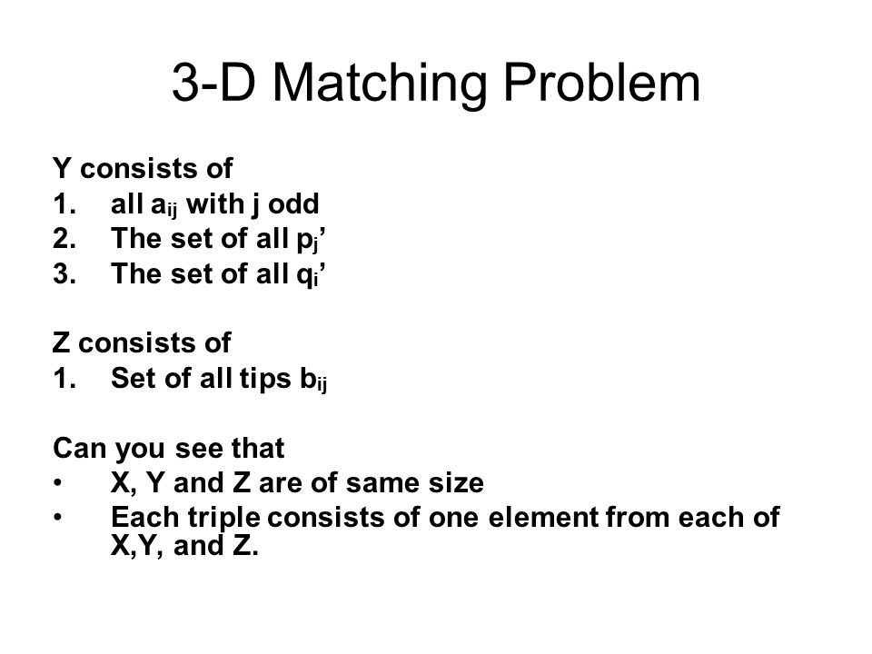 3-D Matching Problem Y consists of 1.all a ij with j odd 2.The set of all p j ' 3.The set of all q i ' Z consists of 1.Set of all tips b ij Can you see that X, Y and Z are of same size Each triple consists of one element from each of X,Y, and Z.