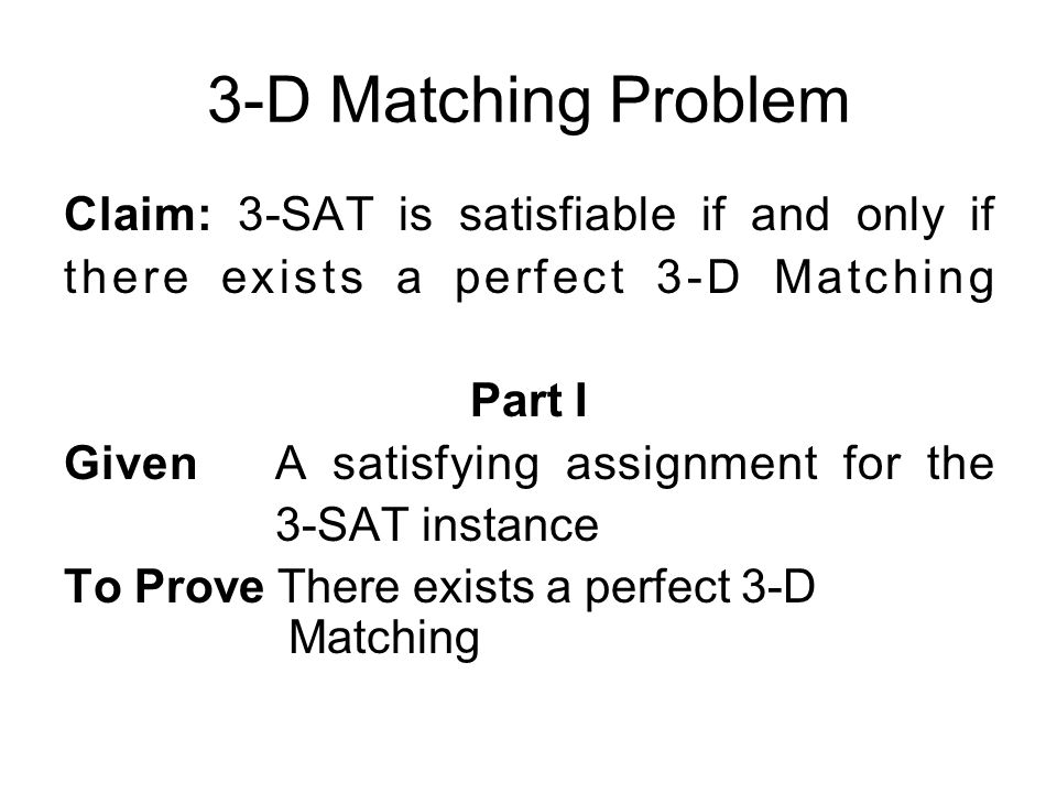 3-D Matching Problem Claim: 3-SAT is satisfiable if and only if there exists a perfect 3-D Matching Part I Given A satisfying assignment for the 3-SAT instance To Prove There exists a perfect 3-D Matching