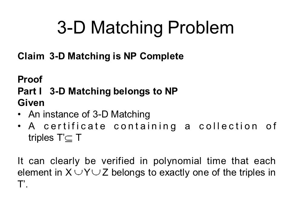3-D Matching Problem Claim 3-D Matching is NP Complete Proof Part I 3-D Matching belongs to NP Given An instance of 3-D Matching A certificate containing a collection of triples T' T It can clearly be verified in polynomial time that each element in X Y Z belongs to exactly one of the triples in T'.