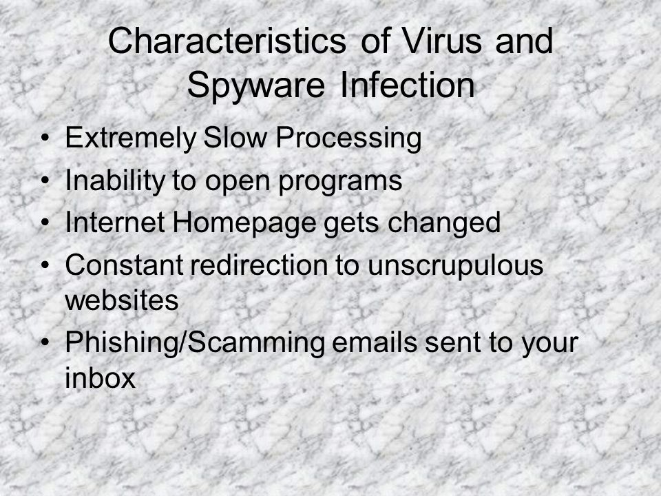 Characteristics of Virus and Spyware Infection Extremely Slow Processing Inability to open programs Internet Homepage gets changed Constant redirectio