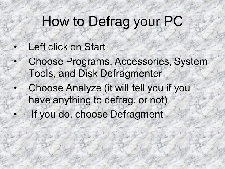 How to Defrag your PC Left click on Start Choose Programs, Accessories, System Tools, and Disk Defragmenter Choose Analyze (it will tell you if you have anything to defrag.