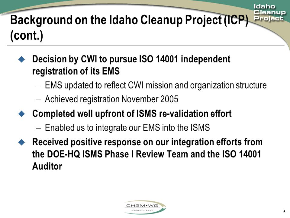 6 Background on the Idaho Cleanup Project (ICP) (cont.)  Decision by CWI to pursue ISO 14001 independent registration of its EMS  EMS updated to reflect CWI mission and organization structure  Achieved registration November 2005  Completed well upfront of ISMS re-validation effort  Enabled us to integrate our EMS into the ISMS  Received positive response on our integration efforts from the DOE-HQ ISMS Phase I Review Team and the ISO 14001 Auditor